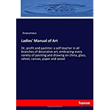 Ladies' Manual of Art: Or, profit and pastime: a self teacher in all branches of decorative art, embracing every variety of painting and drawing on china, glass, velvet, canvas, paper and wood