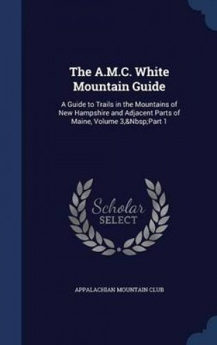 The A.M.C. White Mountain Guide: A Guide to Trails in the Mountains of New Hampshire and Adjacent Parts of Maine, Volume 3,&Nbsp;Part 1