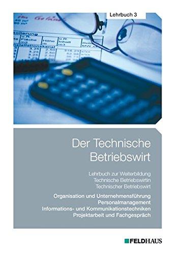 Der Technische Betriebswirt / Der Technische Betriebswirt - Lehrbuch 3: Organisation und Unternehmensführung, Personalmanagement, Informations- und ... Projektarbeit und Fachgespräch