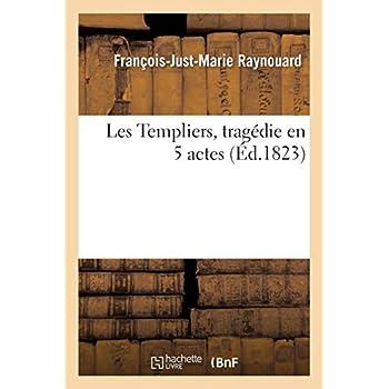 Les Templiers, tragédie en 5 actes. Nouvelle édition suivie des Monuments historiques: relatifs à la condamnation des chevaliers du Temple et à l'abolition de leur ordre