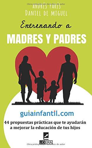 Entrenando a madres y padres: 44 propuestas prácticas que te ayudarán a mejorar la educación de tus hijos por Andrés París