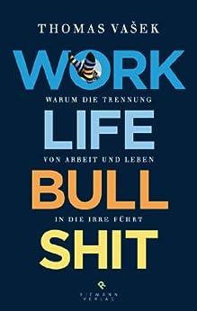 Work-Life-Bullshit: Warum die Trennung von Arbeit und Leben in die Irre führt von [Vašek, Thomas]