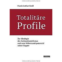 Totalitäre Profile. Zur Ideologie des Nationalsozialismus und zum Widerstandspotenzial seiner Gegner