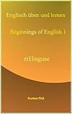 Einfache Sätze und Verben des Englischen (Englisch üben und lernen leicht gemacht - beginnings of English 1)