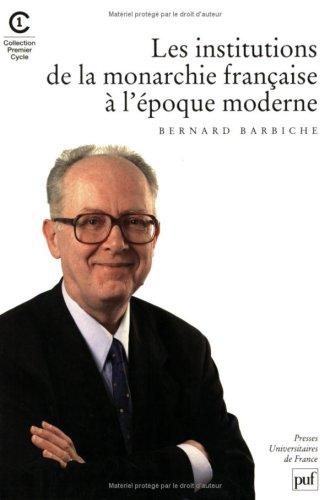 Les institutions de la monarchie française à l'époque moderne. : XVIème-XVIIIème siècle, 2ème édition par Bernard Barbiche