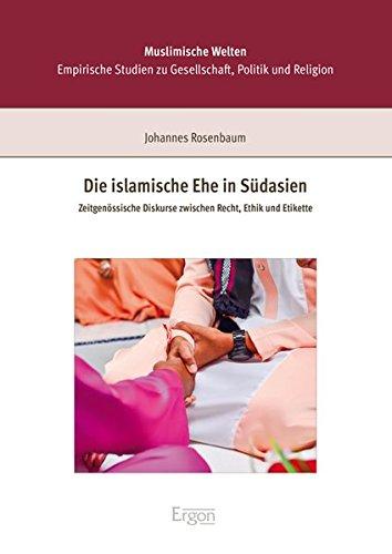 Die islamische Ehe in Südasien: Zeitgenössische Diskurse zwischen Recht, Ethik und Etikette (Muslimische Welten / Empirische Studien zu Gesellschaft, ... Orient-Okzident Mainz (KOOM)) (Eine Islamische Ehe)