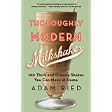 Thoroughly Modern Milkshakes – 100 Thick and Creamy Shakes You Can Make At Home