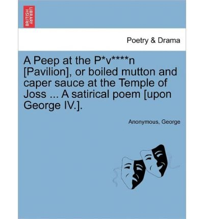 A Peep at the P*v****n [Pavilion], or Boiled Mutton and Caper Sauce at the Temple of Joss ... a Satirical Poem [Upon George IV.]. (Paperback) - Common