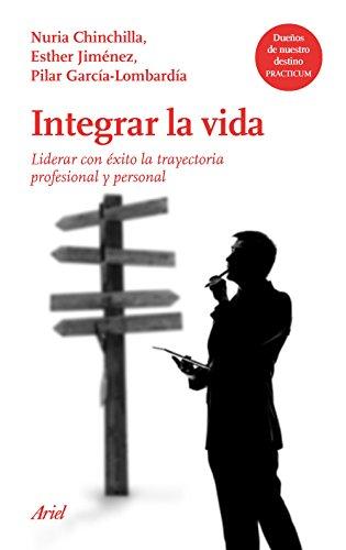 Integrar la vida: Liderar con éxito la trayectoria profesional y personal en un mundo global (Ariel) por Nuria Chinchilla