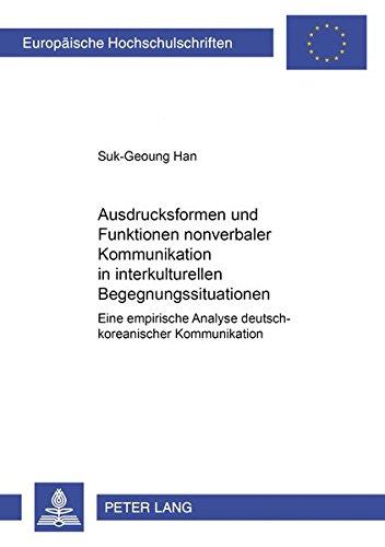 Ausdrucksformen Und Funktionen Nonverbaler Kommunikation in Interkulturellen Begegnungssituationen: Eine Empirische Analyse Deutsch-Koreanischer ... Reihe: 40, Kommunikationswiss)