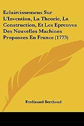 Eclaircissemens Sur L'invention, La Theorie, La Construction, Et Les Epreuves Des Nouvelles Machines Proposees En France