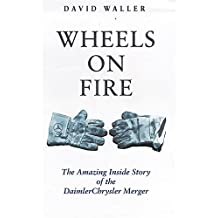 Wheels on Fire: The True Story of the Daimlerchrysler Merger: The True Inside Story of the DaimlerChrysler Merger