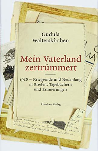 Mein Vaterland zertrümmert - 1918 Kriegsende und Neuanfang in Briefen, Tagebüchern und Erinnerungen