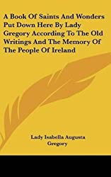 [(A Book of Saints and Wonders Put Down Here by Lady Gregory According to the Old Writings and the Memory of the People of Ireland)] [By (author) Lady Isabella Augusta Gregory] published on (July, 2007)