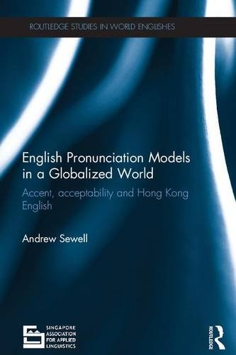 English Pronunciation Models in a Globalized World: Accent, Acceptability and Hong Kong English (Routledge Studies in World Englishes)