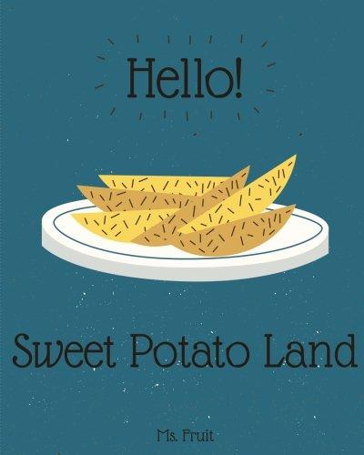 Hello! Sweet Potato Land: Discover 500 Delicious Sweet Potato Recipes Today! (Sweet Potato Recipe Book, Sweet Potato Cookbook, Sweet Potato Recipes, Sweet Potato Diet Book): Volume 1