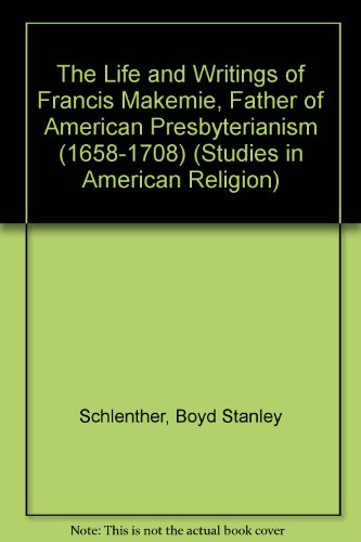 The Life and Writings of Francis Makemie, Father of American Presbyterianism (1658-1708) (Studies in American Religion)