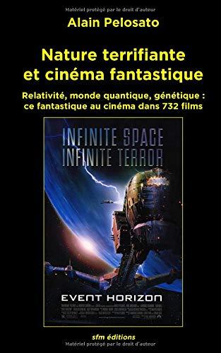 Nature terrifiante et cinéma fantastique: Relativité, monde quantique, génétique :  ce fantastique au cinéma dans 732 films par Alain Pelosato