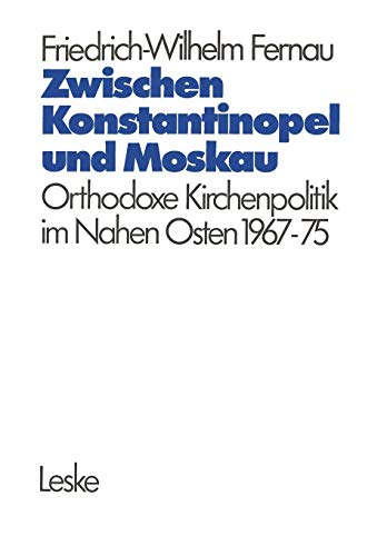 Zwischen Konstantinopel und Moskau: Orthodoxe Kirchenpolitik im Nahen Osten 1967-1975 (Schriften Des Deutschen Orient-Instituts)