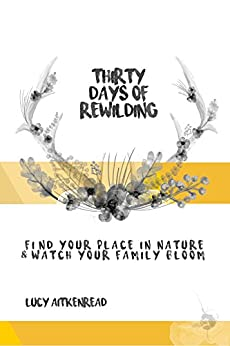 30 Days of Rewilding: Find your place in nature and watch your family bloom by [AitkenRead, Lucy]