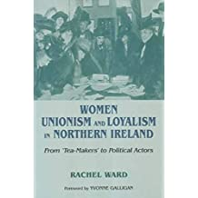 Women, Unionism and Loyalty in Northern Ireland: From Tea-makers to Political Actors