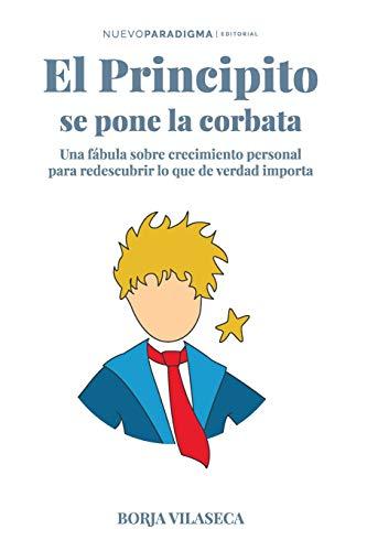 El principito se pone la corbata: Una fábula sobre crecimiento personal para redescubrir lo que de verdad importa por B Borja Vilaseca