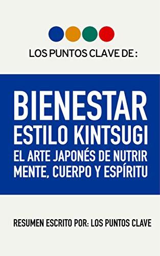 Resumen: Bienestar Estilo Kintsugi: El Arte Japonés de Nutrir Mente, Cuerpo y Espíritu. por Los Puntos Clave