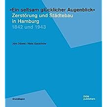 """""""Ein seltsam glücklicher Augenblick"""". Zerstörung und Städtebau in Hamburg: 1842 und 1943"""