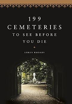 199 Cemeteries to See Before You Die by [Rhoads, Loren]