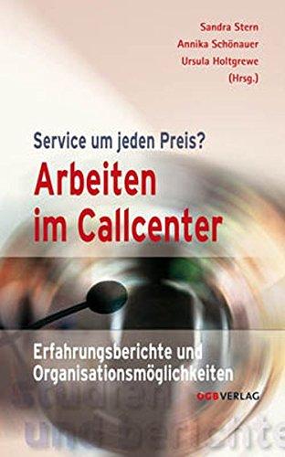 Arbeiten im Callcenter: Service um jeden Preis? Erfahrungsberichte und Organisationsmöglichkeiten (Studien und Berichte)