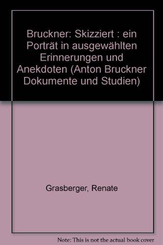 Bruckner - skizziert: Ein Porträt in ausgewählten Erinnerungen und Anekdoten (Anton Bruckner. Dokumente & Studien)