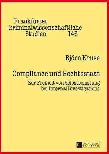Compliance und Rechtsstaat: Zur Freiheit von Selbstbelastung bei Internal Investigations (Frankfurter kriminalwissenschaftliche Studien, Band 146)