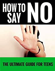 How To Say No: For Teens - The Ultimate Guide For Teens (How To Say No, Teen Self Help, Just Say No Book 2) (English Edition)