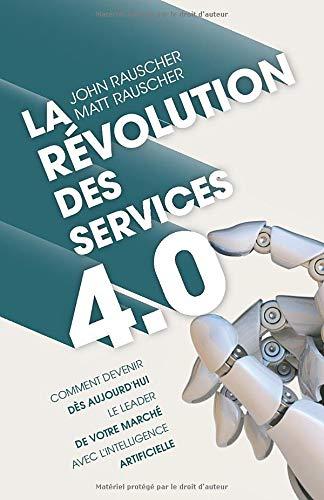 La révolution des services 4.0: Comment devenir dès aujourd'hui le leader de votre marché avec l'intelligence artificielle par  John Rauscher, Matt Rauscher