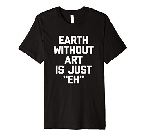 Earth WITHOUT Art Is Just EH T-Shirt Funny Spruch Sarkastisch