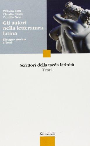 Gli autori nella letteratura latina. Disegno storico e testi. Scrittori della tarda latinità. Per le Scuole superiori