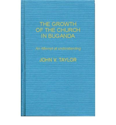 By John Vernon Taylor ; Lsi ( Author ) [ Growth of the Church in Buganda: An Attempt at Understanding (Revised) World Mission Studies By Feb-1980 Hardcover