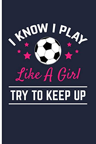 I Know I Play Like A Girl Try To Keep Up: Soccer Journal Soccer Composition Notebook - Blank Lined Journal Planner por Eve Emelia