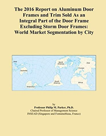 The 2016 Report on Aluminum Door Frames and Trim Sold As an Integral Part of the Door Frame Excluding Storm Door Frames: World Market Segmentation by City