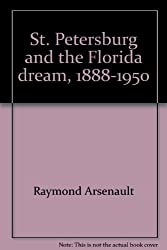 St. Petersburg and the Florida Dream, 1888-1950 by Raymond Arsenault (1988-08-02)