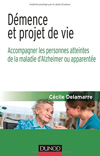 Démence et projet de vie - Accompagner les personnes atteintes de la maladie d'Alzheimer ou apparen: Accompagner les personnes atteintes de la maladie d'Alzheimer ou apparentée
