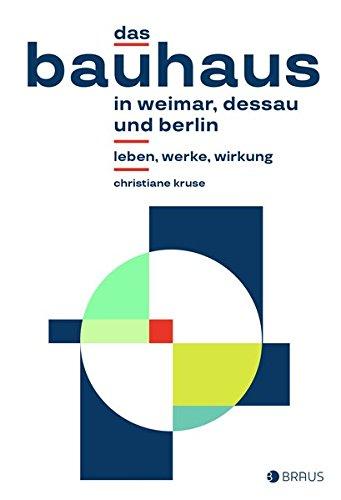 Das Bauhaus in Weimar, Dessau und Berlin: Leben, Werke, Wirkung