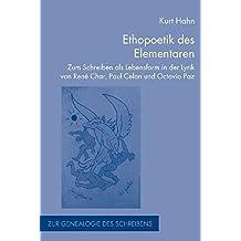 Ethopoetik des Elementaren: Zum Schreiben als Lebensform in der Lyrik von René Char, Paul Celan und Octavio Paz (Zur Genealogie des Schreibens)