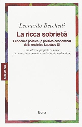 La ricca sobrietà. Economia politica (e politica economica) della enciclica Laudato Si'. Con alcune proposte concrete per conciliare crescita e sostenibilità...
