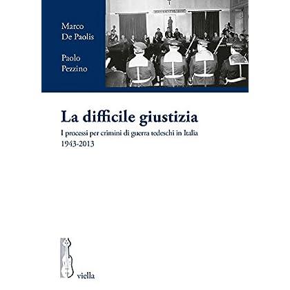 La Difficile Giustizia. I Processi Per Crimini Di Guerra Tedeschi In Italia (1943-2013)