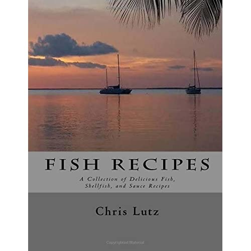 Fish Recipes: A Collection of Delicious Fish, Shellfish, and Sauce Recipes by Chris Lutz (2015-10-28)