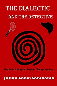 The Dialectic and the Detective: The Arab Spring and Regime Change in Libya by [Samboma, Julian Lahai]