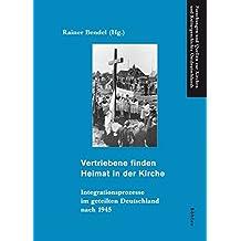Vertriebene finden Heimat in der Kirche: Integrationsprozesse im geteilten Deutschland nach 1945 (Forschungen und Quellen zur Kirchen- und Kulturgeschichte Ostdeutschlands)