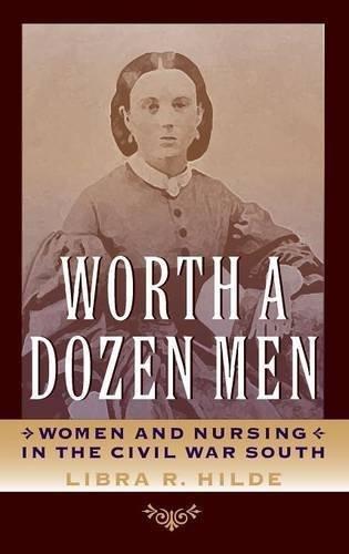 Worth a Dozen Men: Women and Nursing in the Civil War South (A Nation Divided: Studies in the Civil War Era) by Libra R. Hilde (2012-03-29)