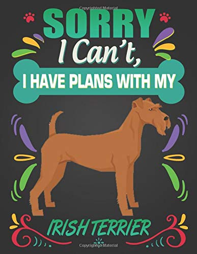 Sorry I Can't, I Have Plans With My Irish Terrier: Journal Composition Notebook for Dog and Puppy Lovers